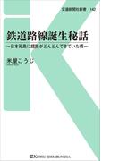 鉄道路線誕生秘話 日本列島に線路がどんどんできていた頃 (交通新聞社新書)
