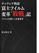 富士フイルム変革「敗戦」記 チャランケ物語 ミドルが仕掛ける企業変革