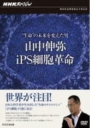 "NHKスペシャル ""生命""の未来を変えた男 山中伸弥・iPS細胞革命"