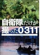 自衛隊だけが撮った0311~そこにある命を救いたい~【DVD】