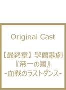 最終章 學蘭歌劇 帝一の國 -血戦のラストダンス-【DVD】 2枚組