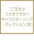 「ご注文はうさぎですか?」キャラクターソング・セレクション(仮)【CD】 2枚組