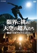 限界に挑め! 天空の超人たち ~激走!日本アルプス 2016~ トランスジャパンアルプスレース
