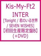 INTER [Tonight / 君のいる世界 / SEVEN WISHES] 【初回生産限定盤B】(+DVD)【CDマキシ】