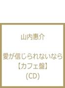 愛が信じられないなら 【カフェ盤】 (CD)