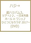 超ハジバム3。 ツア→♪♪。~日本列島 ホール in ワンッ♪ ひとつになろうぜ 2017~【DVD】