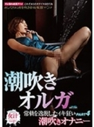 潮吹きオルガ 常軌を逸脱したイキ狂い潮吹きオナニー PART4【DVD】