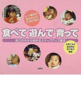 食べて遊んで育って 0〜1歳半の赤ちゃんのママのために お口の中から始めるステップアップ育児