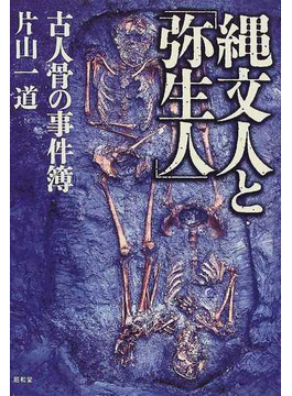 縄文人と「弥生人」 古人骨の事件簿