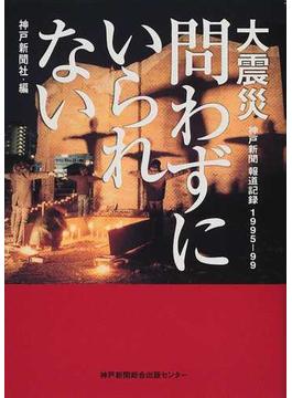 大震災問わずにいられない 神戸新聞報道記録1995−99