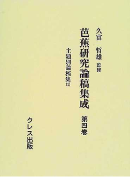 芭蕉研究論稿集成 復刻 第4巻 主題別論稿集 1 伝記・総記