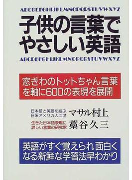 子供の言葉でやさしい英語 窓ぎわのトットちゃん言葉を軸に600の表現を展開 英語が日本語同様に使えるわかりやすい画期的学習法 改訂新版