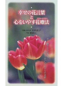 幸せの花言葉と心をいやす花療法 今、飾りたい花があなたをいやしてくれる花