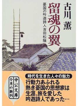 留魂の翼 憂国の吟遊詩人吉田松陰(中公文庫)