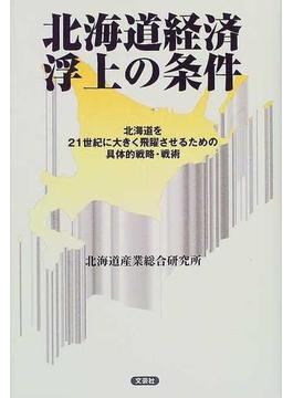 北海道経済浮上の条件 北海道を21世紀に大きく飛躍させるための具体的戦略・戦術