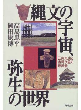 縄文の宇宙、弥生の世界 三内丸山と吉野ケ里の原風景