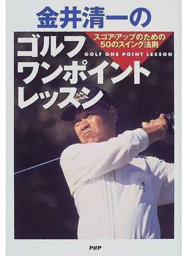 金井清一のゴルフ・ワンポイントレッスン スコア・アップのための50のスイング法則