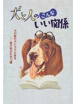 犬と人のこんないい関係 犬の数だけドラマがある……愛があふれる12編