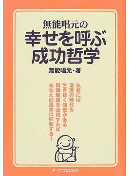 無能唱元の幸せを呼ぶ成功哲学 仏教には混迷の時代を生き抜く知恵がある 阿頼耶識を活用すればあなたの運命は好転する!