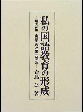 私の国語教育の形成 垣内松三・西尾実と単元学習