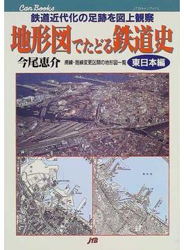 地形図でたどる鉄道史 鉄道近代化の足跡を図上観察 東日本編