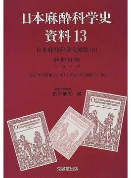 日本麻酔科学史資料 13 日本麻酔科学文献集 8 静脈麻酔 ショック −1947年(昭和22年)〜1976年(昭和51年)−