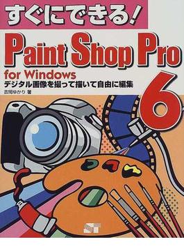 すぐにできる!Paint Shop Pro 6 for Windows デジタル画像を撮って描いて自由に編集