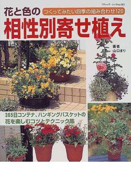花と色の相性別寄せ植え つくってみたい四季の組み合わせ120 365日コンテナ、ハンギングバスケットの花を楽しむコツとテクニック集