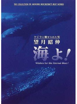 海よ! クジラに魅せられた男望月昭伸 Wishes for the eternal blue! The collection of Akinobu Mochizuki's best works
