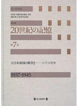 シリーズ20世紀の記憶 永久保存版 第7巻 大日本帝国の戦争 2 太平洋戦争 1937−1945