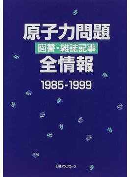 原子力問題図書・雑誌記事全情報 1985−1999