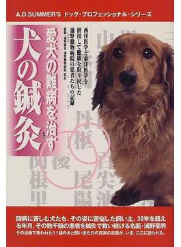 愛犬の難病を治す犬の鍼灸 西洋医学と東洋医学を併用して健康を取り戻した浦野動物病院の患者たちの記録