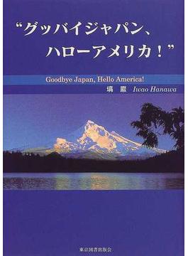 グッバイジャパン、ハローアメリカ!