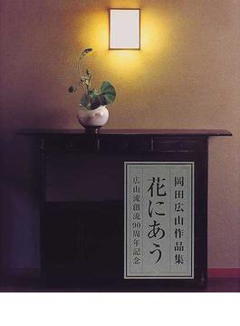 花にあう 岡田広山作品集 広山流創流90周年記念