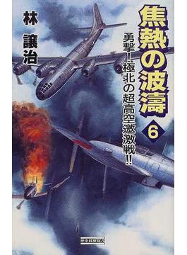 焦熱の波濤 6 勇撃!極北の超高空邀激戦!!(歴史群像新書)