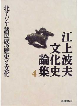 江上波夫文化史論集 4 北アジア諸民族の歴史と文化