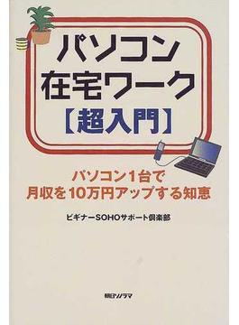 パソコン在宅ワーク〈超入門〉 パソコン1台で月収を10万円アップする知恵