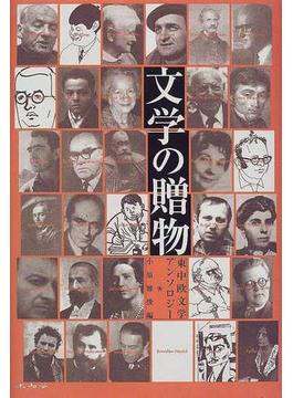 文学の贈物 東中欧文学アンソロジー ポーランド チェコ スロヴァキア ルーマニア ハンガリー ブルガリア セルビア クロアチア