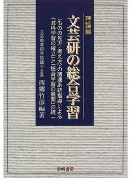 文芸研の総合学習 〈ものの見方・考え方〉の関連系統指導による「教科学習の確立」と「総合学習の展開」の統一 理論編