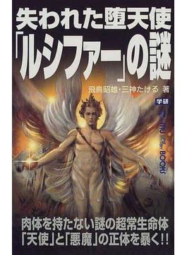 失われた堕天使「ルシファー」の謎 肉体を持たない謎の超常生命体「天使」と「悪魔」の正体を暴く!!(ムー・スーパーミステリー・ブックス)