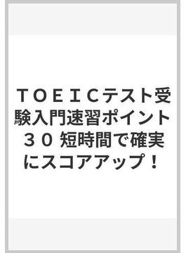 TOEICテスト受験入門速習ポイント30 短時間で確実にスコアアップ!