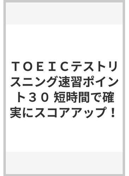 TOEICテストリスニング速習ポイント30 短時間で確実にスコアアップ!