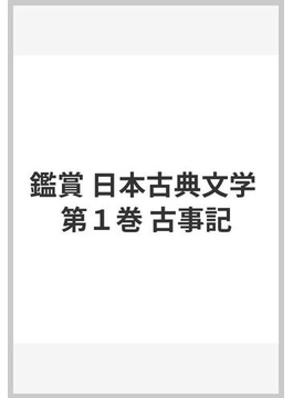 鑑賞 日本古典文学 第1巻 古事記