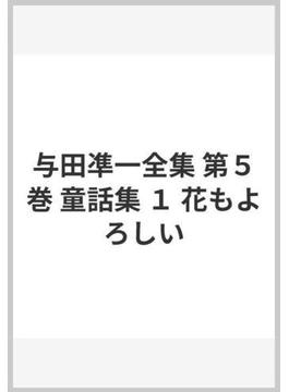 与田凖一全集 第5巻 童話集 1 花もよろしい