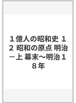 1億人の昭和史 12 昭和の原点 明治 上 幕末〜明治18年