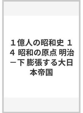 1億人の昭和史 14 昭和の原点 明治 下 膨張する大日本帝国