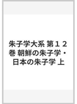 朱子学大系 第12巻 朝鮮の朱子学・日本の朱子学 上