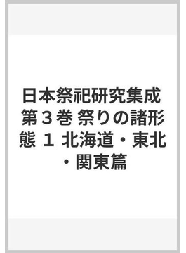 日本祭祀研究集成 第3巻 祭りの諸形態 1 北海道・東北・関東篇
