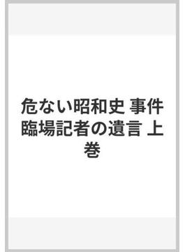 危ない昭和史 事件臨場記者の遺言 上巻