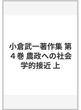 小倉武一著作集 第4巻 農政への社会学的接近 上